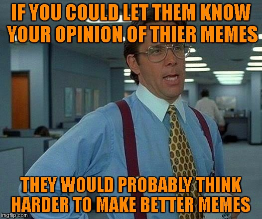 Opinions would be nice.... | IF YOU COULD LET THEM KNOW YOUR OPINION OF THIER MEMES THEY WOULD PROBABLY THINK HARDER TO MAKE BETTER MEMES | image tagged in memes,that would be great | made w/ Imgflip meme maker
