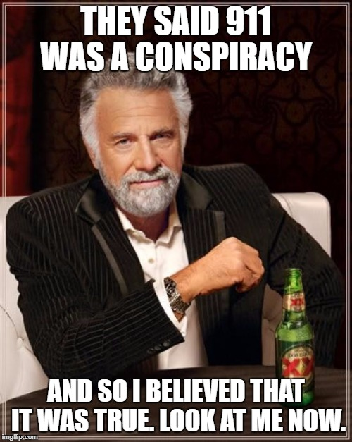The Most Interesting Man In The World Meme | THEY SAID 911 WAS A CONSPIRACY AND SO I BELIEVED THAT IT WAS TRUE. LOOK AT ME NOW. | image tagged in memes,the most interesting man in the world | made w/ Imgflip meme maker