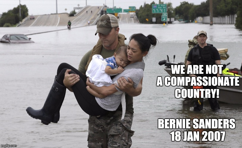 Socialism sucks | WE ARE NOT A COMPASSIONATE COUNTRY! BERNIE SANDERS 18 JAN 2007 | image tagged in bernie sanders,hurricane harvey,compassion,flood | made w/ Imgflip meme maker