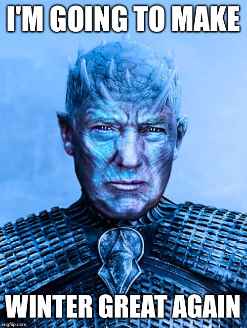 I'M GOING TO MAKE WINTER GREAT AGAIN | image tagged in trump the night king | made w/ Imgflip meme maker