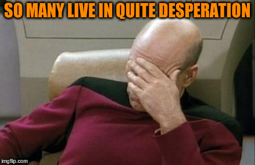 Captain Picard Facepalm Meme | SO MANY LIVE IN QUITE DESPERATION | image tagged in memes,captain picard facepalm | made w/ Imgflip meme maker