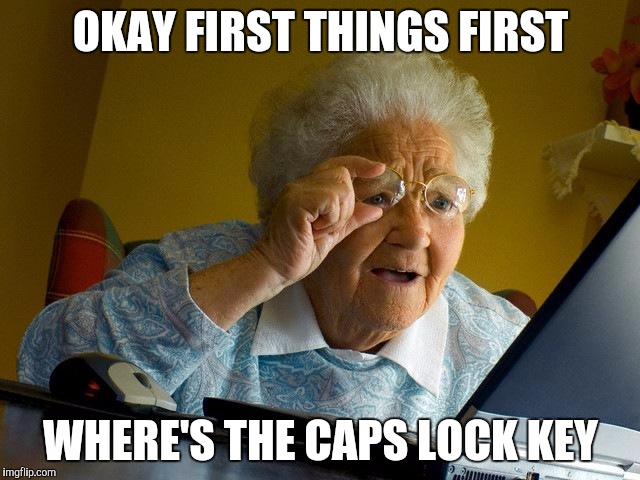 Grandma sends an email | OKAY FIRST THINGS FIRST WHERE'S THE CAPS LOCK KEY | image tagged in memes,grandma finds the internet | made w/ Imgflip meme maker