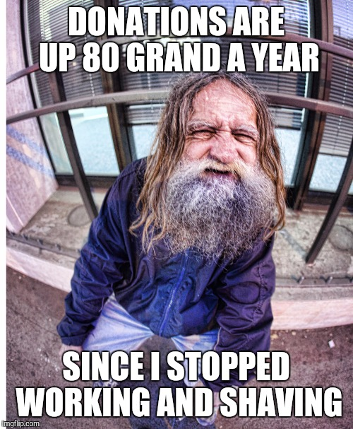The Beggars Are Temps ?!    Get me the cell # of that agency ! | DONATIONS ARE UP 80 GRAND A YEAR SINCE I STOPPED WORKING AND SHAVING | image tagged in memes,poor guy,beggars | made w/ Imgflip meme maker