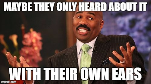 Steve Harvey Meme | MAYBE THEY ONLY HEARD ABOUT IT WITH THEIR OWN EARS | image tagged in memes,steve harvey | made w/ Imgflip meme maker