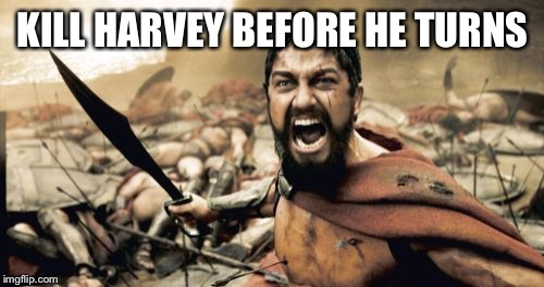 Sparta Leonidas Meme | KILL HARVEY BEFORE HE TURNS | image tagged in memes,sparta leonidas | made w/ Imgflip meme maker