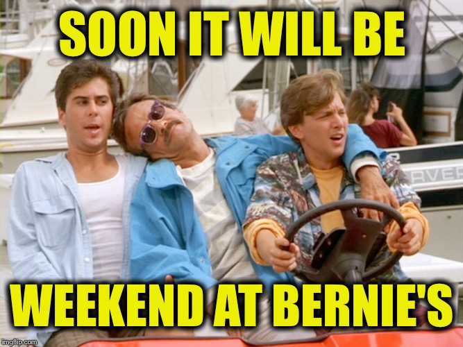 SOON IT WILL BE WEEKEND AT BERNIE'S | made w/ Imgflip meme maker