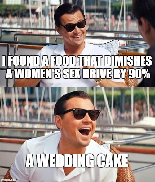 the food deterring a women's sex drive | I FOUND A FOOD THAT DIMISHES A WOMEN'S SEX DRIVE BY 90% A WEDDING CAKE | image tagged in memes,leonardo dicaprio wolf of wall street,marriage | made w/ Imgflip meme maker