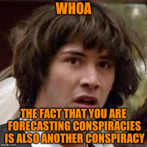 Conspiracy Keanu Meme | WHOA THE FACT THAT YOU ARE FORECASTING CONSPIRACIES IS ALSO ANOTHER CONSPIRACY | image tagged in memes,conspiracy keanu | made w/ Imgflip meme maker