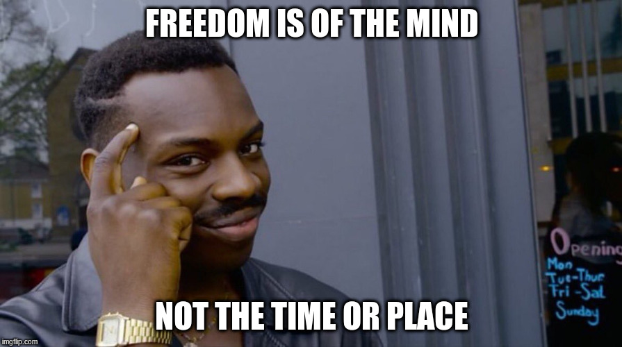 FREEDOM IS OF THE MIND NOT THE TIME OR PLACE | made w/ Imgflip meme maker