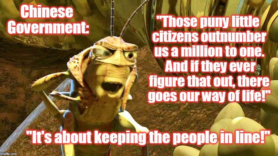 "Leader of the Grasshoppers  | Chinese Government: ""It's about keeping the people in line!"" ""Those puny little citizens outnumber us a million to one.  And if they ever fi 