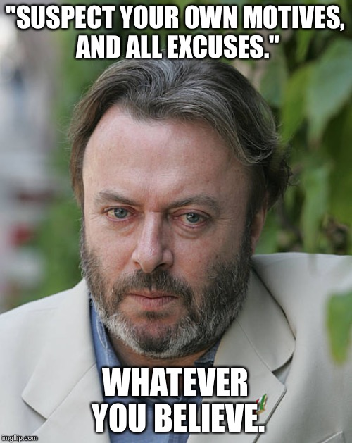 """SUSPECT YOUR OWN MOTIVES, AND ALL EXCUSES."" WHATEVER YOU BELIEVE. 