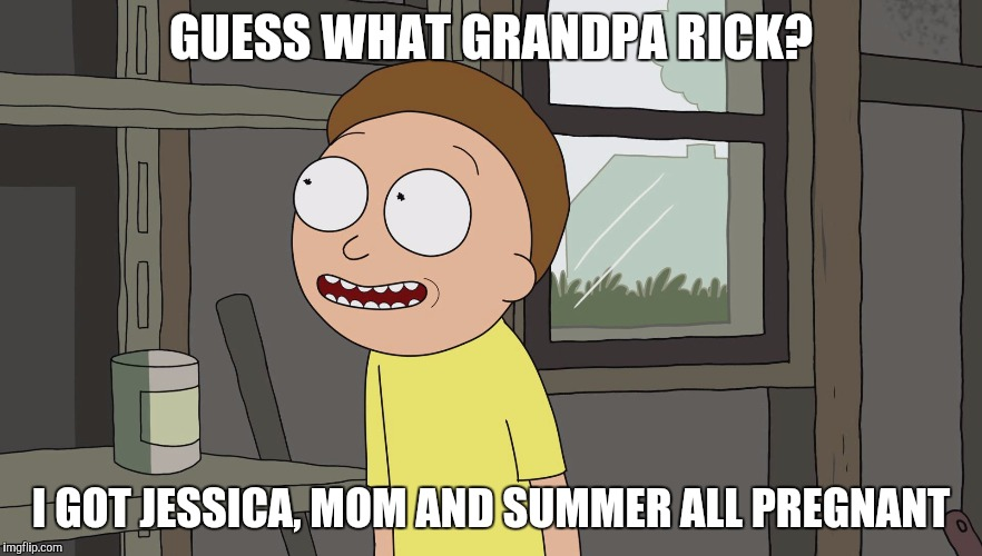 Happy Morty Gives Good News | GUESS WHAT GRANDPA RICK? I GOT JESSICA, MOM AND SUMMER ALL PREGNANT | image tagged in rick and morty,pregnancy,incest,pregnant | made w/ Imgflip meme maker