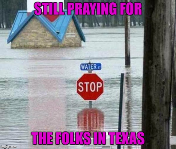Prayers for any of you that live there or have family there like I do... | STILL PRAYING FOR THE FOLKS IN TEXAS | image tagged in texas,memes,prayers,not funny,flooding,give what you can | made w/ Imgflip meme maker