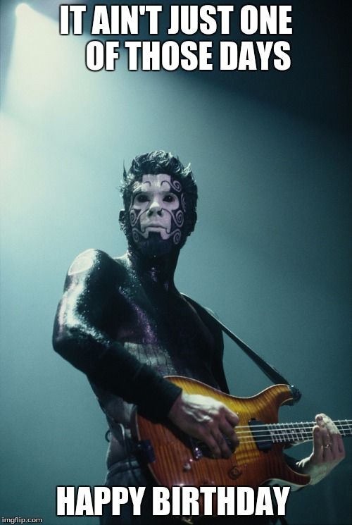 IT AIN'T JUST ONE    OF THOSE DAYS HAPPY BIRTHDAY | image tagged in wesborland | made w/ Imgflip meme maker
