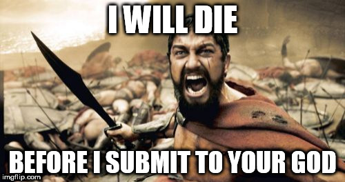 Sparta Leonidas Meme | I WILL DIE BEFORE I SUBMIT TO YOUR GOD | image tagged in memes,sparta leonidas,god,yahweh,warrior,death before dishonor | made w/ Imgflip meme maker