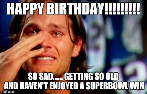 crying tom brady | HAPPY BIRTHDAY!!!!!!!!! SO SAD...... GETTING SO OLD AND HAVEN'T ENJOYED A SUPERBOWL WIN | image tagged in crying tom brady | made w/ Imgflip meme maker