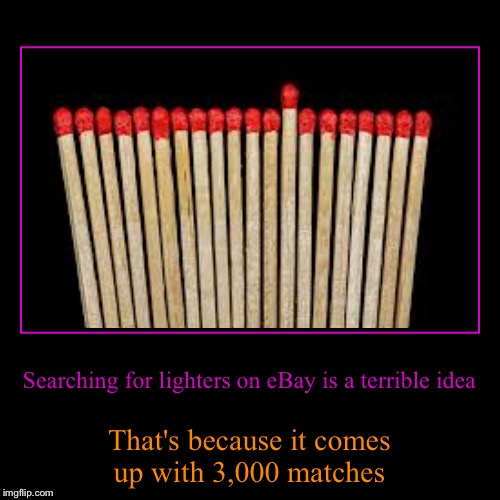 eBay...you search you'll find! | Searching for lighters on eBay is a terrible idea | That's because it comes up with 3,000 matches | image tagged in demotivationals,funny memes | made w/ Imgflip demotivational maker