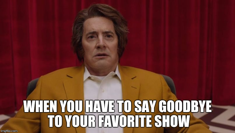 WHEN YOU HAVE TO SAY GOODBYE TO YOUR FAVORITE SHOW | image tagged in twin peaks-dougie jones | made w/ Imgflip meme maker