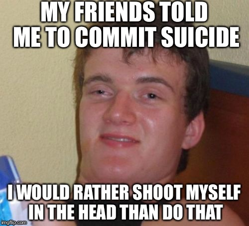 How is this guy so smart???? | MY FRIENDS TOLD ME TO COMMIT SUICIDE I WOULD RATHER SHOOT MYSELF IN THE HEAD THAN DO THAT | image tagged in memes,10 guy,funny | made w/ Imgflip meme maker