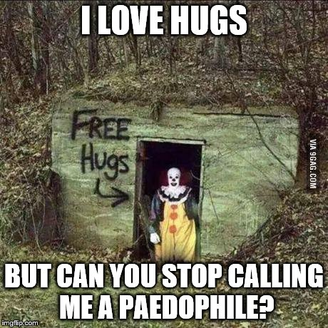 Scary clown | I LOVE HUGS BUT CAN YOU STOP CALLING ME A PAEDOPHILE? | image tagged in scary clown | made w/ Imgflip meme maker