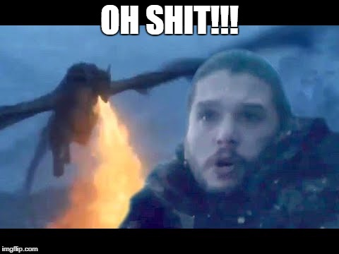 Jon Snow 2 | OH SHIT!!! | image tagged in jon snow,dragon,daenerys targaryen | made w/ Imgflip meme maker