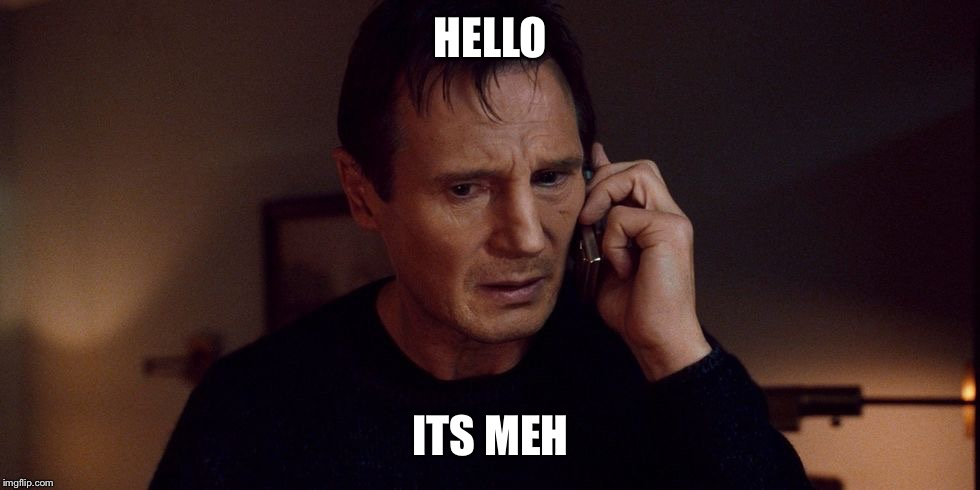 HELLO ITS MEH | image tagged in the neeson | made w/ Imgflip meme maker