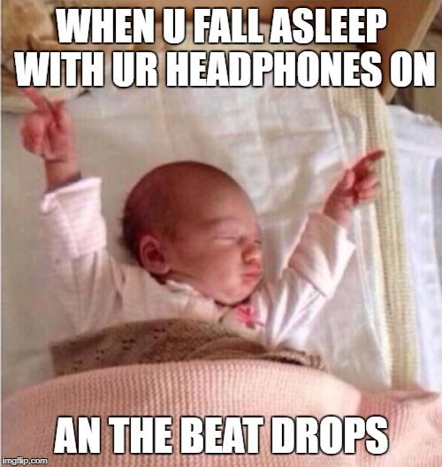 sleeping-beat-drops | WHEN U FALL ASLEEP WITH UR HEADPHONES ON AN THE BEAT DROPS | image tagged in sleeping-beat-drops | made w/ Imgflip meme maker