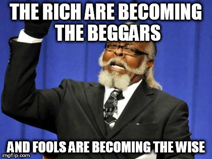 Too Damn High Meme | THE RICH ARE BECOMING THE BEGGARS AND FOOLS ARE BECOMING THE WISE | image tagged in memes,too damn high,slayer,skeletons of society,rich,fool | made w/ Imgflip meme maker