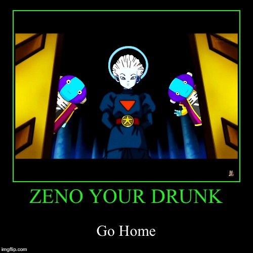Zeno Your Drunk | ZENO YOUR DRUNK | Go Home | image tagged in funny,demotivationals,dragon ball super,go home youre drunk,drunk | made w/ Imgflip demotivational maker
