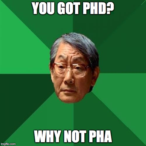 Expectation level: asian | YOU GOT PHD? WHY NOT PHA | image tagged in memes,high expectations asian father | made w/ Imgflip meme maker