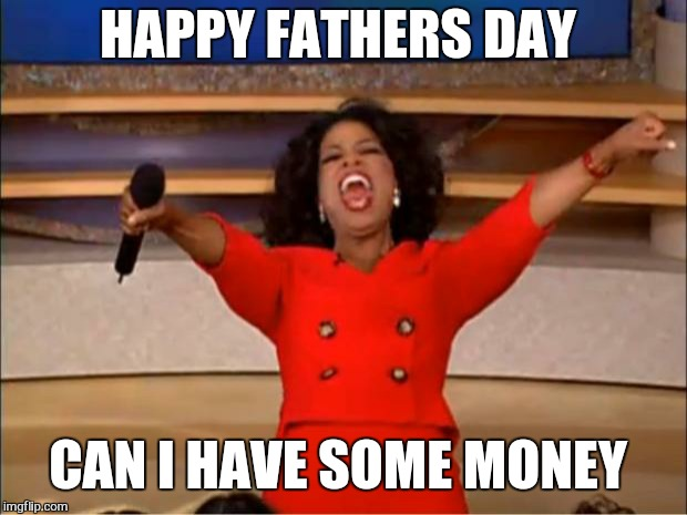 Awww you remembered. ......wait. ..what ?  |  HAPPY FATHERS DAY; CAN I HAVE SOME MONEY | image tagged in memes,oprah you get a,fathers day,funny,children,dad | made w/ Imgflip meme maker