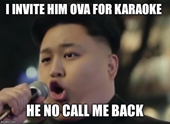 I INVITE HIM OVA FOR KARAOKE HE NO CALL ME BACK | made w/ Imgflip meme maker