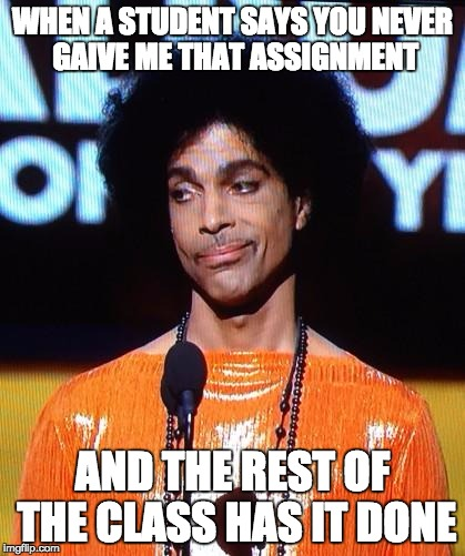 prince not impressed | WHEN A STUDENT SAYS YOU NEVER GAIVE ME THAT ASSIGNMENT AND THE REST OF THE CLASS HAS IT DONE | image tagged in prince not impressed | made w/ Imgflip meme maker