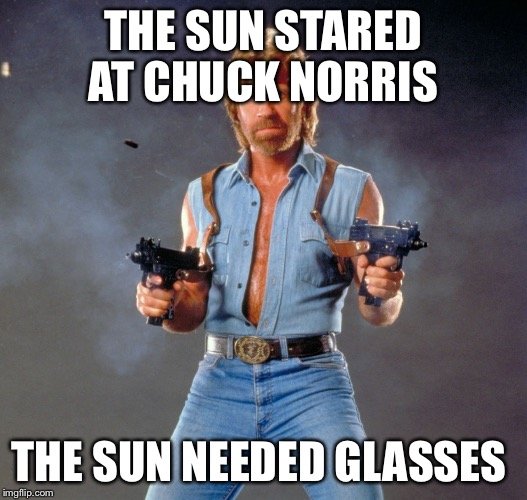 Chuck Norris Guns Meme | THE SUN STARED AT CHUCK NORRIS THE SUN NEEDED GLASSES | image tagged in memes,chuck norris guns,chuck norris,sun,glasses,vision | made w/ Imgflip meme maker