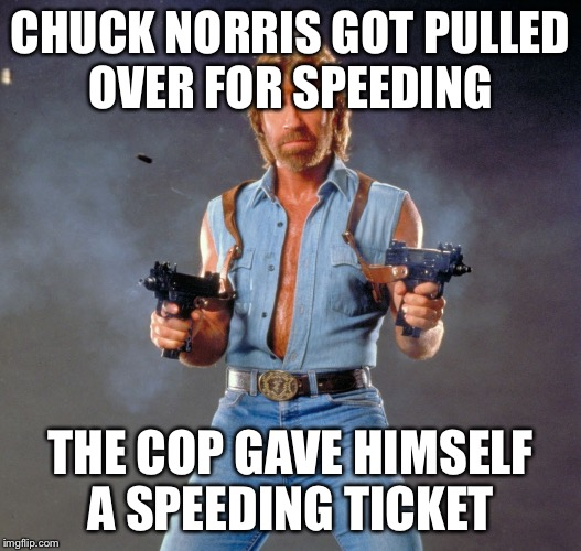 Chuck Norris Guns Meme | CHUCK NORRIS GOT PULLED OVER FOR SPEEDING THE COP GAVE HIMSELF A SPEEDING TICKET | image tagged in memes,chuck norris guns,chuck norris,cops,speeding ticket | made w/ Imgflip meme maker