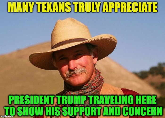 Well done,  Mr. President | MANY TEXANS TRULY APPRECIATE PRESIDENT TRUMP TRAVELING HERE TO SHOW HIS SUPPORT AND CONCERN | image tagged in president trump,admirable,support,hurricane harvey | made w/ Imgflip meme maker