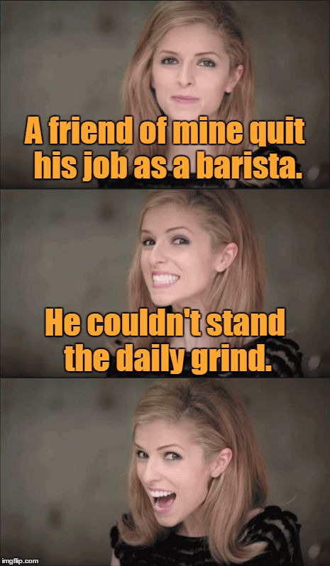 Bean there, done that |  A friend of mine quit his job as a barista. He couldn't stand the daily grind. | image tagged in memes,bad pun anna kendrick,coffee,bad pun,barista,job | made w/ Imgflip meme maker