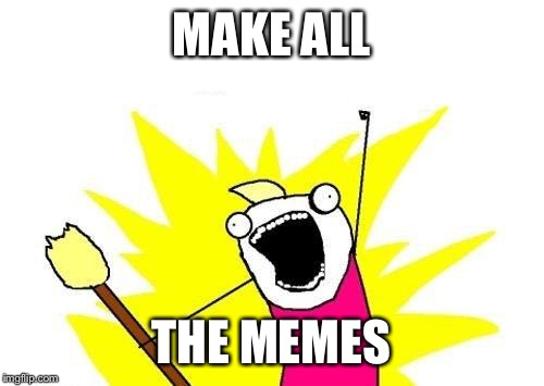 X All The Y Meme | MAKE ALL THE MEMES | image tagged in memes,x all the y | made w/ Imgflip meme maker