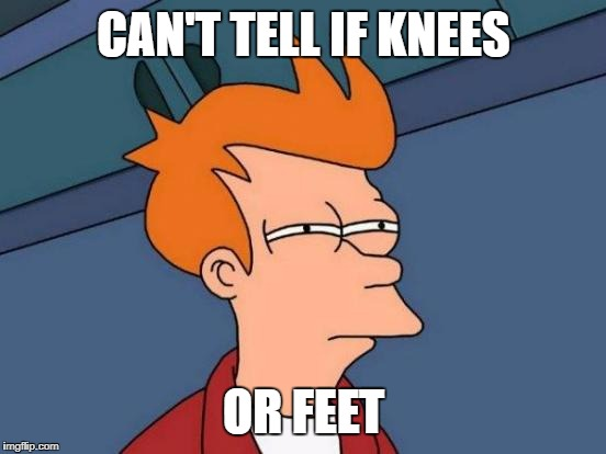 Futurama Fry Meme | CAN'T TELL IF KNEES OR FEET | image tagged in memes,futurama fry | made w/ Imgflip meme maker