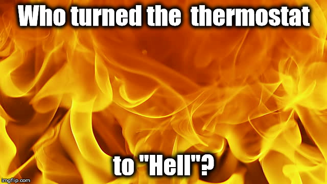"Who turned the thermostat to Hell? | Who turned the  thermostat to ""Hell""? 