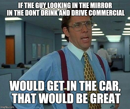 That Would Be Great Meme | IF THE GUY LOOKING IN THE MIRROR IN THE DONT DRINK AND DRIVE COMMERCIAL WOULD GET IN THE CAR, THAT WOULD BE GREAT | image tagged in memes,that would be great | made w/ Imgflip meme maker