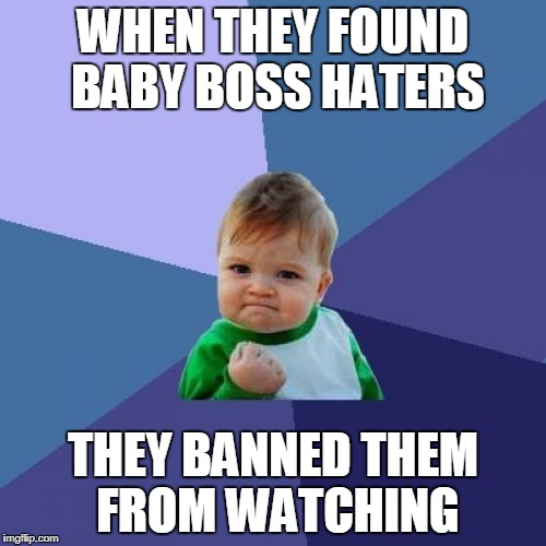 Success Kid Meme | WHEN THEY FOUND BABY BOSS HATERS THEY BANNED THEM FROM WATCHING | image tagged in memes,success kid | made w/ Imgflip meme maker