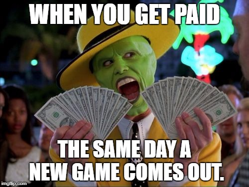Money Money |  WHEN YOU GET PAID; THE SAME DAY A NEW GAME COMES OUT. | image tagged in memes,money money | made w/ Imgflip meme maker