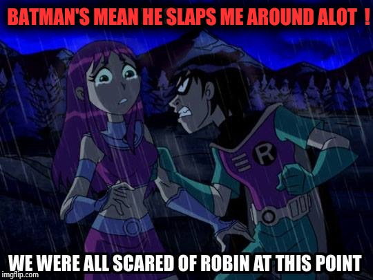 Robin thinks Batman's an abusive dick ! | BATMAN'S MEAN HE SLAPS ME AROUND ALOT  ! | image tagged in memes,funny,wtf,teen titans | made w/ Imgflip meme maker