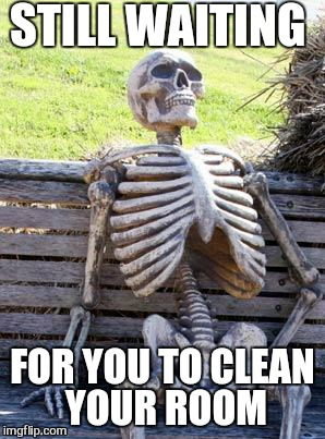 Waiting Skeleton Meme | STILL WAITING FOR YOU TO CLEAN YOUR ROOM | image tagged in memes,waiting skeleton | made w/ Imgflip meme maker