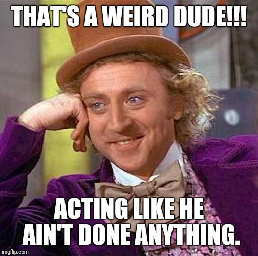 Creepy Condescending Wonka Meme | THAT'S A WEIRD DUDE!!! ACTING LIKE HE AIN'T DONE ANYTHING. | image tagged in memes,creepy condescending wonka | made w/ Imgflip meme maker