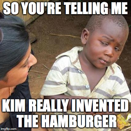 Third World Skeptical Kid Meme | SO YOU'RE TELLING ME KIM REALLY INVENTED THE HAMBURGER | image tagged in memes,third world skeptical kid | made w/ Imgflip meme maker