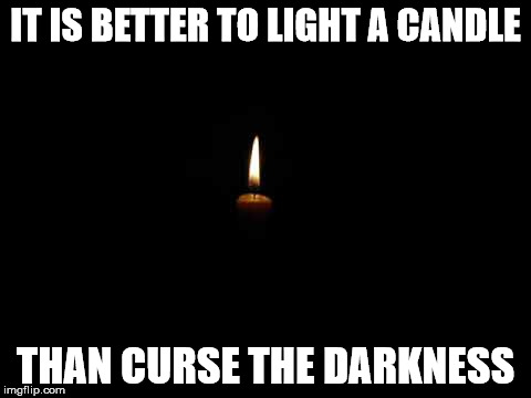 IT IS BETTER TO LIGHT A CANDLE THAN CURSE THE DARKNESS | image tagged in candle in the dark | made w/ Imgflip meme maker