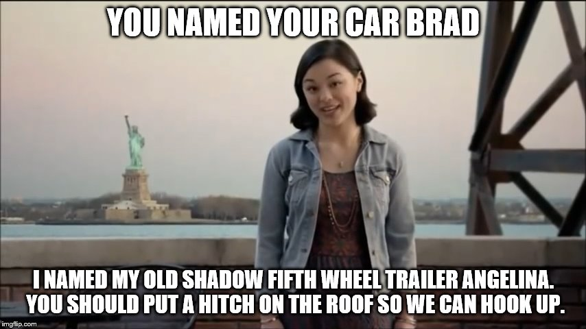Now Midori is edging towards OAG actions. Hey, I'm okay with that. | YOU NAMED YOUR CAR BRAD I NAMED MY OLD SHADOW FIFTH WHEEL TRAILER ANGELINA. YOU SHOULD PUT A HITCH ON THE ROOF SO WE CAN HOOK UP. | image tagged in cute girl,named your car brad,shadow trailers,liberty mutual,you know i had to do one of these,rotten tv commercial | made w/ Imgflip meme maker