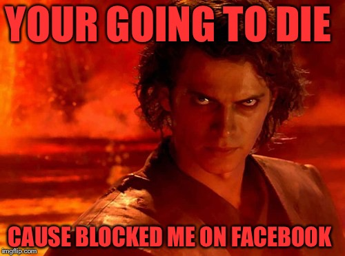 You Underestimate My Power Meme | YOUR GOING TO DIE CAUSE BLOCKED ME ON FACEBOOK | image tagged in memes,you underestimate my power | made w/ Imgflip meme maker